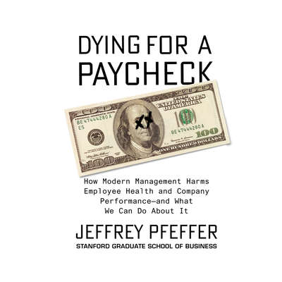 Dying for a Paycheck: How Modern Management Harms Employee Health and Company PerformanceÇand What We Can Do About It Audiobook, by Jeffrey Pfeffer