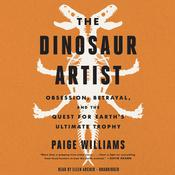 The Dinosaur Artist: Obsession, Betrayal, and the Quest for Earths Ultimate Trophy Audiobook, by Paige Williams