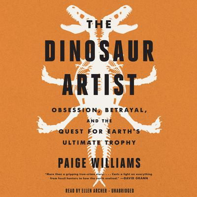 The Dinosaur Artist: Obsession, Betrayal, and the Quest for Earth's Ultimate Trophy Audiobook, by Paige Williams