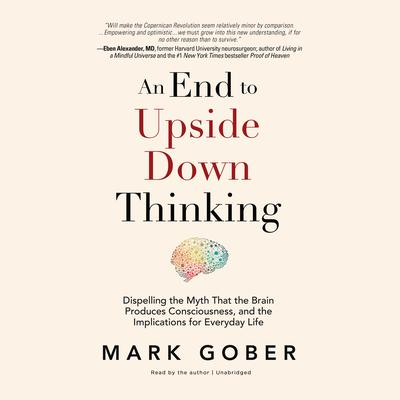 An End to Upside Down Thinking: Dispelling the Myth That the Brain Produces Consciousness, and the Implications for Everyday Life Audiobook, by Mark Gober
