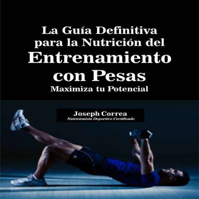 La Guía Definitiva para la Nutrición del Entrenamiento con Pesas: Maximiza tu Potencial Audiobook, by Joseph Correa