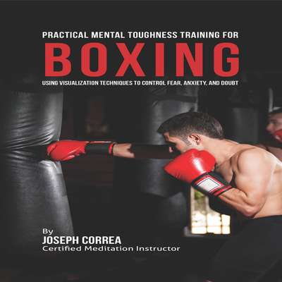 Practical Mental Toughness Training for Boxing: Using Visualization to Control Fear, Anxiety, and Doubt Audiobook, by Joseph Correa