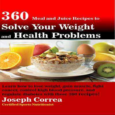 360 Meal and Juice Recipes to Solve Your Weight and Health Problems: Learn how to lose weight, gain muscle, fight cancer, control high blood pressure, and regulate diabetes with these 360 recipes! Audiobook, by Joseph Correa