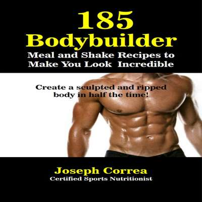 185 Bodybuilding Meal and Shake Recipes to Make You Look Incredible: Create a Sculpted and Ripped Body in Half the Time! Audiobook, by Joseph Correa