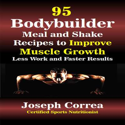 95 Bodybuilder Meal and Shake Recipes to Improve Muscle Growth: Less Work and Faster Results Audiobook, by Joseph Correa