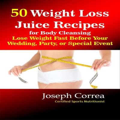 50 Weight Loss Juice Recipes for Body Cleansing: Lose Weight Fast Before Your Wedding, Party, or Special Event Audiobook, by Joseph Correa
