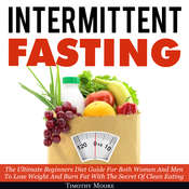 Intermittent Fasting: The Ultimate Beginners Diet Guide For Both Women And Men To Lose Weight And Burn Fat With The Secret Of Clean Eating Audiobook, by Timothy Moore