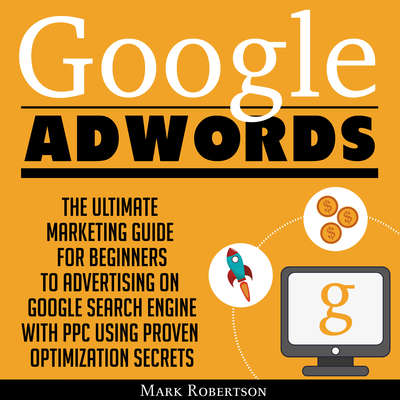 Google Adwords: The Ultimate Marketing Guide For Beginners To Advertising On Google Search Engine With Ppc Using Proven Optimization Secrets Audiobook, by Mark Robertson