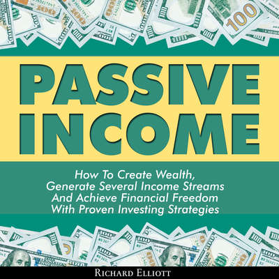 Passive Income: How to Create Wealth, Generate Several Income Streams, and Achieve Financial Freedom With Proven Investing Strategies Audiobook, by Richard Elliott