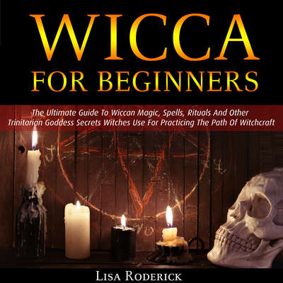 Wicca for Beginners: The Ultimate Guide To Wiccan Magic, Spells, Rituals And Other Trinitarian Goddess Secrets Witches Use For Practicing The Path Of Witchcraft Audiobook, by Lisa Roderick