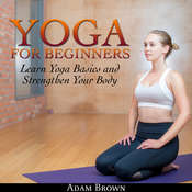 Yoga for Beginners: Learn Yoga Basics and Strengthen Your Body Audiobook, by Adam Brown|