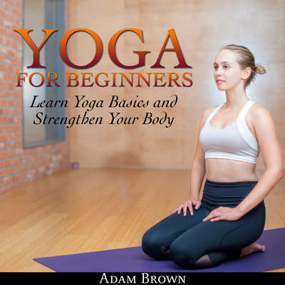 Yoga for Beginners: Learn Yoga Basics and Strengthen Your Body Audiobook, by Adam Brown