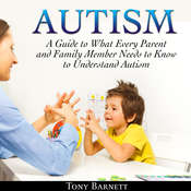 Autism: A Guide to What Every Parent and Family Member Needs to Know to Understand Autism Audiobook, by Tony Barnett