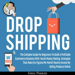 Dropshipping: The Complete Guide For Beginners To Build A Profitable Ecommerce Business With Secret Money Making Strategies That Make Six Figures Per Month Passive Income By Selling Products Online Audiobook, by Greg Parker