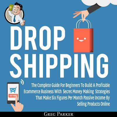 Dropshipping: The Complete Guide For Beginners To Build A Profitable Ecommerce Business With Secret Money Making Strategies That Make Six Figures Per Month Passive Income By Selling Products Online Audiobook, by