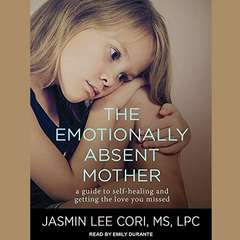 The Emotionally Absent Mother: A Guide to Self-Healing and Getting the Love You Missed Audiobook, by Jasmin Lee Cori, M.S., LPC