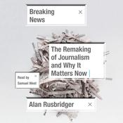 Breaking News: The Remaking of Journalism and Why It Matters Now Audiobook, by Alan Rusbridger