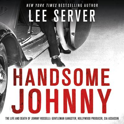 Handsome Johnny: The Life and Death of Johnny Rosselli: Gentleman Gangster, Hollywood Producer, CIA Assassin Audiobook, by Lee Server