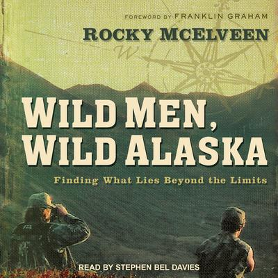 Wild Men, Wild Alaska: Finding What Lies Beyond the Limits Audiobook, by Rocky McElveen