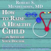 How to Raise a Healthy Child in Spite of Your Doctor: One of America's Leading Pediatricians Puts Parents Back in Control of Their Children's Health Audiobook, by Robert S. Mendelsohn
