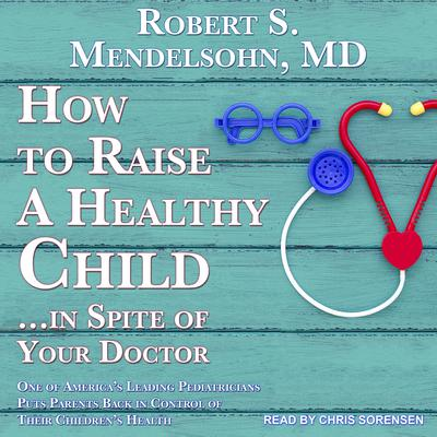 How to Raise a Healthy Child in Spite of Your Doctor: One of Americas Leading Pediatricians Puts Parents Back in Control of Their Childrens Health Audiobook, by Robert S. Mendelsohn