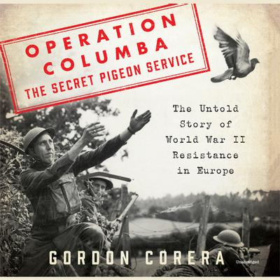Operation Columba--The Secret Pigeon Service: The Untold Story of World War II Resistance in Europe Audiobook, by Gordon Corera