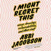 I Might Regret This: Essays, Drawings, Vulnerabilities, and Other Stuff Audiobook, by Abbi Jacobson