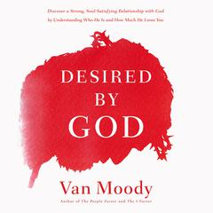 Desired by God: Discover a Strong, Soul-Satisfying Relationship with God by Understanding Who He Is and How Much He Loves You Audiobook, by Author Info Added Soon