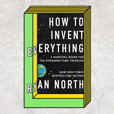 How to Invent Everything: A Survival Guide for the Stranded Time Traveler Audiobook, by Ryan North
