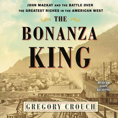 The Bonanza King: John Mackay and the Battle over the Greatest Fortune in the American West Audiobook, by Gregory Crouch