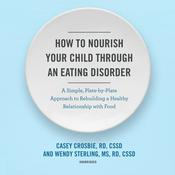 How to Nourish Your Child through an Eating Disorder: A Simple, Plate-by-Plate Approach to Rebuilding a Healthy Relationship with Food Audiobook, by Casey Crosbie, Wendy Sterling
