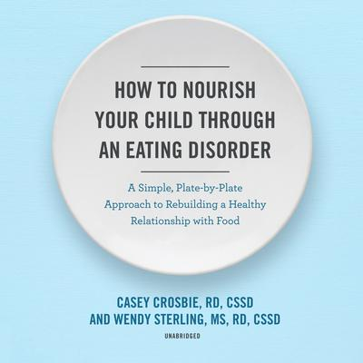 How to Nourish Your Child through an Eating Disorder: A Simple, Plate-by-Plate Approach to Rebuilding a Healthy Relationship with Food Audiobook, by Casey Crosbie