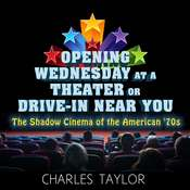 Opening Wednesday at a Theater Or Drive-In Near You: The Shadow Cinema of the American 70s Audiobook, by Charles Taylor