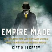 Empire Made: My Search for an Outlaw Uncle Who Vanished in British India Audiobook, by Kief Hillsbery