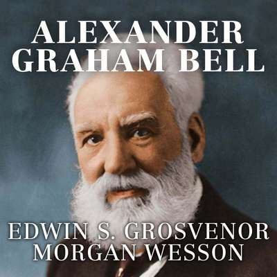 Alexander Graham Bell: The Life and Times of the Man Who Invented the Telephone Audiobook, by Edwin S. Grosvenor