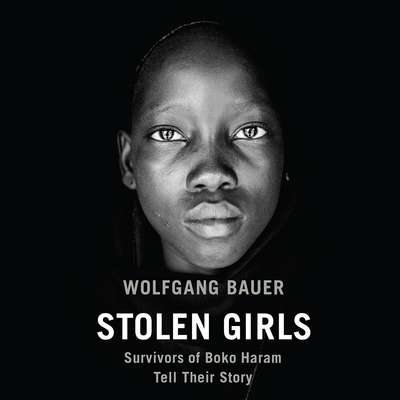 Stolen Girls: Survivors of Boko Haram Tell Their Story Audiobook, by Wolfgang Bauer