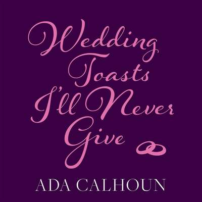 Wedding Toasts I'll Never Give Audiobook, by Ada Calhoun