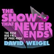 The Show That Never Ends: The Rise and Fall of Prog Rock Audiobook, by David Weigel