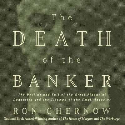 The Death of the Banker: The Decline and Fall of the Great Financial Dynasties and the Triumph of the Small Investor Audiobook, by Ron Chernow