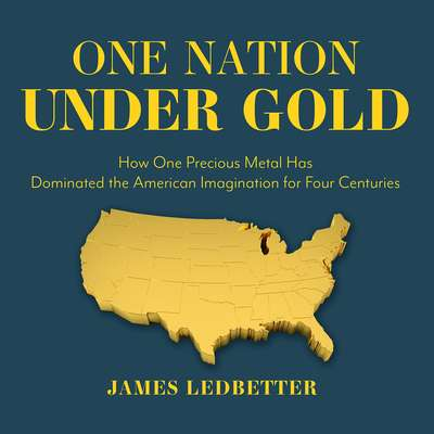 One Nation Under Gold: How One Precious Metal Has Dominated the American Imagination for Four Centuries Audiobook, by James Ledbetter