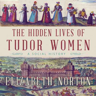 The Hidden Lives of Tudor Women: A Social History Audiobook, by Elizabeth Norton