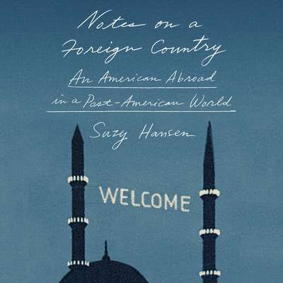Notes on a Foreign Country: An American Abroad in a Post-American World Audiobook, by Suzy Hansen