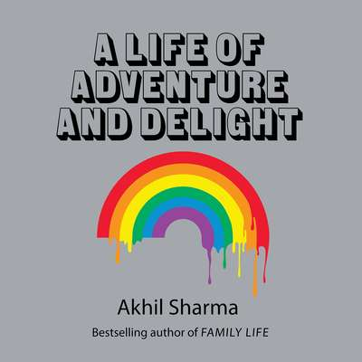 A Life of Adventure and Delight Audiobook, by Akhil Sharma