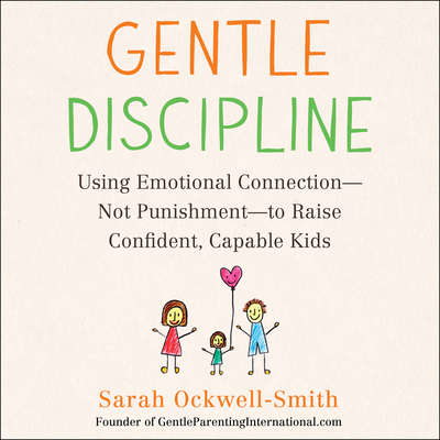 Gentle Discipline: Using Emotional Connection--Not Punishment--to Raise Confident, Capable Kids Audiobook, by