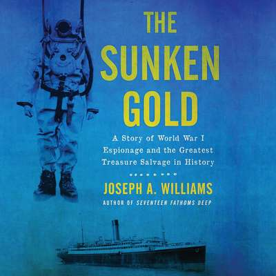 The Sunken Gold: A Story of World War I Espionage and the Greatest Treasure Salvage in History Audiobook, by Joseph A. Williams
