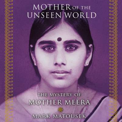 Mother of the Unseen World: The Mystery of Mother Meera Audiobook, by Mark Matousek
