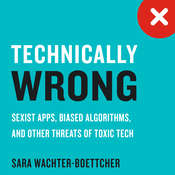 Technically Wrong: Sexist Apps, Biased Algorithms, and Other Threats of Toxic Tech Audiobook, by Sara Wachter-Boettcher