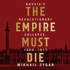 The Empire Must Die: Russias Revolutionary Collapse, 1900 - 1917 Audiobook, by Mikhail Zygar