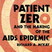 Patient Zero and the Making of the AIDS Epidemic Audiobook, by Richard A. McKay