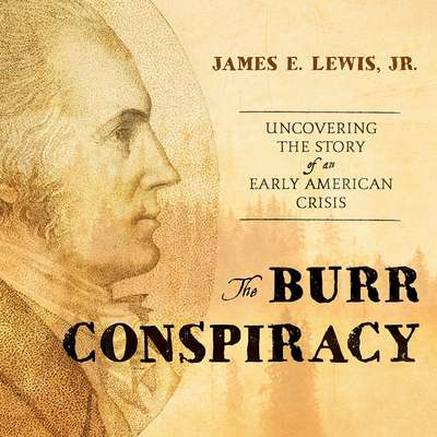 The Burr Conspiracy: Uncovering the Story of an Early American Crisis Audiobook, by James E. Lewis